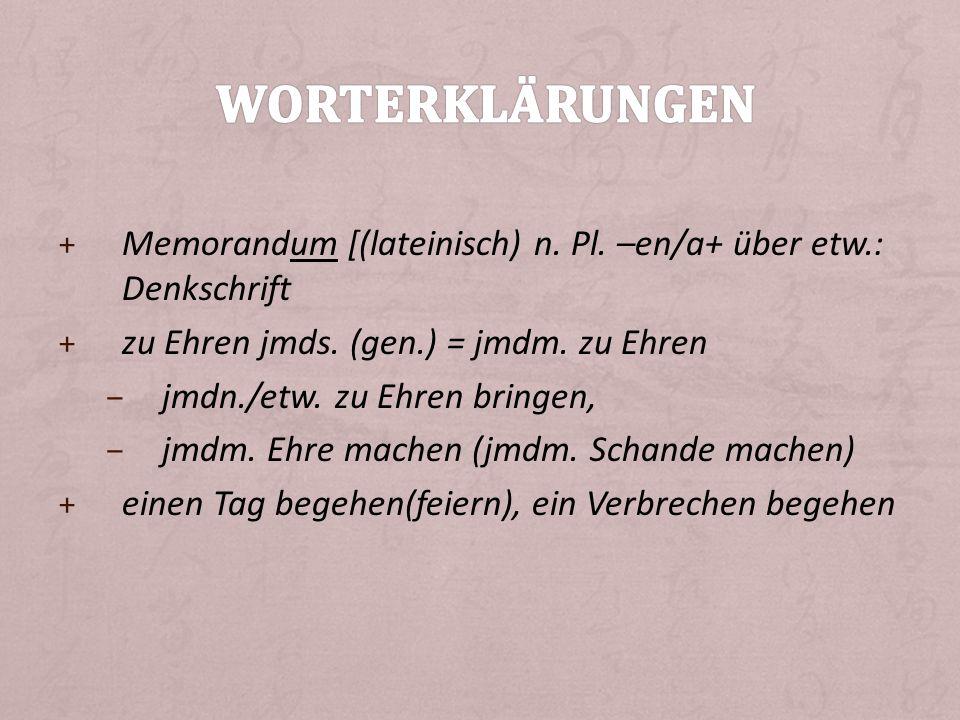 Worterklärungen Memorandum [(lateinisch) n. Pl. –en/a+ über etw.: Denkschrift. zu Ehren jmds. (gen.) = jmdm. zu Ehren.